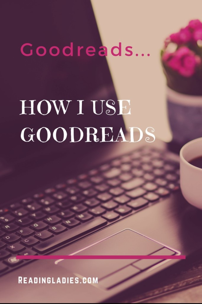 How I Use Goodreads (text over an open laptop, a pink potted flower and a cup of coffee)