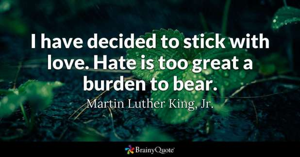 I've decided to stick with love. Hate is too great a burden to bear. ~MLK